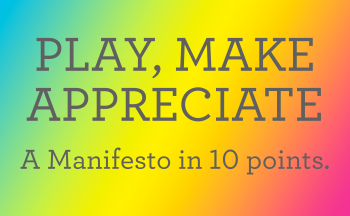 Play Make Appreciate: A manifesto in 10 points